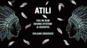 Dub : Atili, Fox in Dub (sound system, 6 scoops), Vulgar Grooves